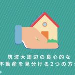 【筑波大OB監修】筑波大周辺の良心的な不動産を見分ける2つの方法